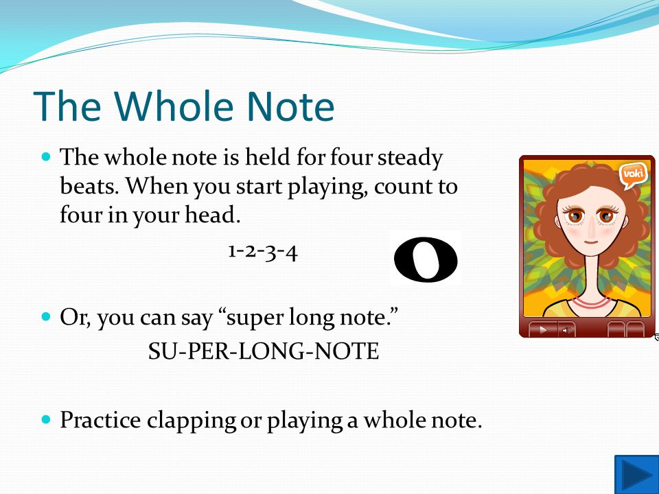 "The Whole Note The whole note is held for four steady beats. When you start playing, count to four in your head. 1-2-3-4 Or, you can say ""super long n"