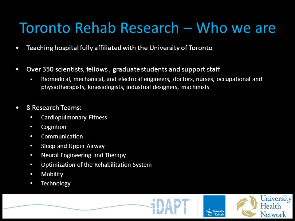 Toronto Rehab Research – Who we are Teaching hospital fully affiliated with the University of Toronto Over 350 scientists, fellows, graduate students