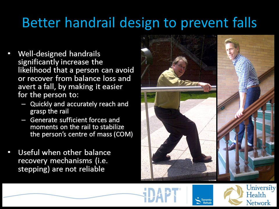 Better handrail design to prevent falls Well-designed handrails significantly increase the likelihood that a person can avoid or recover from balance