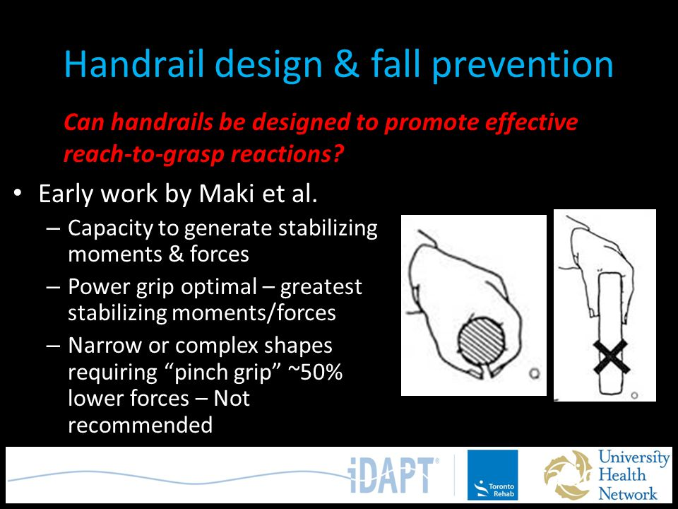 Handrail design & fall prevention Early work by Maki et al. – Capacity to generate stabilizing moments & forces – Power grip optimal – greatest stabil