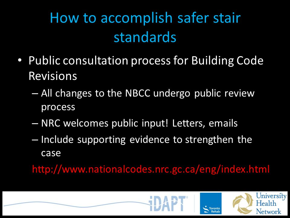 How to accomplish safer stair standards Public consultation process for Building Code Revisions – All changes to the NBCC undergo public review proces