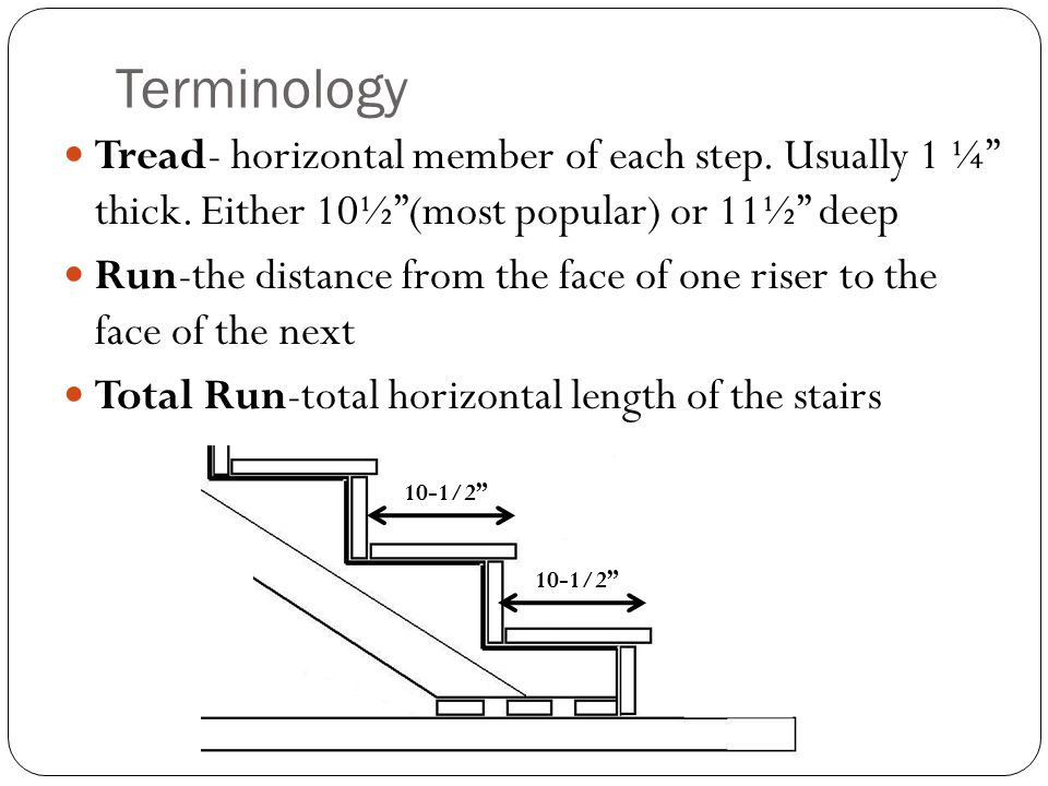 "Terminology Tread- horizontal member of each step. Usually 1 ¼"" thick. Either 10½""(most popular) or 11½"" deep Run-the distance from the face of one ri"