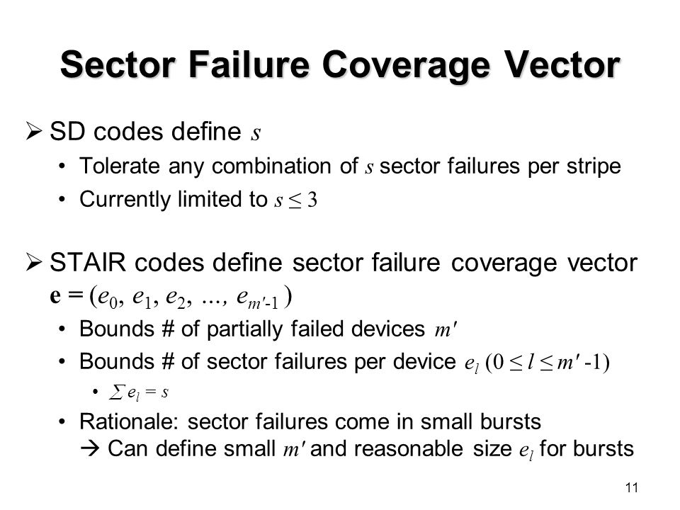 Sector Failure Coverage Vector  SD codes define s Tolerate any combination of s sector failures per stripe Currently limited to s ≤ 3  STAIR codes define sector failure coverage vector e = (e 0, e 1, e 2, …, e m′-1 ) Bounds # of partially failed devices m′ Bounds # of sector failures per device e l (0 ≤ l ≤ m′ -1)  e l = s Rationale: sector failures come in small bursts  Can define small m′ and reasonable size e l for bursts 11