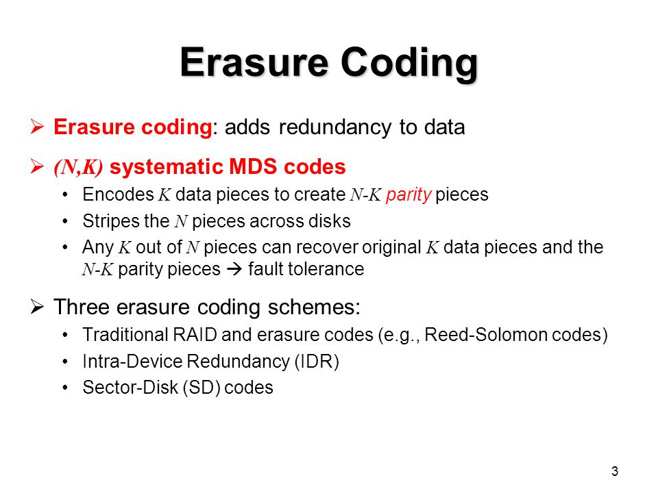 Erasure Coding  Erasure coding: adds redundancy to data  (N,K) systematic MDS codes Encodes K data pieces to create N-K parity pieces Stripes the N pieces across disks Any K out of N pieces can recover original K data pieces and the N-K parity pieces  fault tolerance  Three erasure coding schemes: Traditional RAID and erasure codes (e.g., Reed-Solomon codes) Intra-Device Redundancy (IDR) Sector-Disk (SD) codes 3