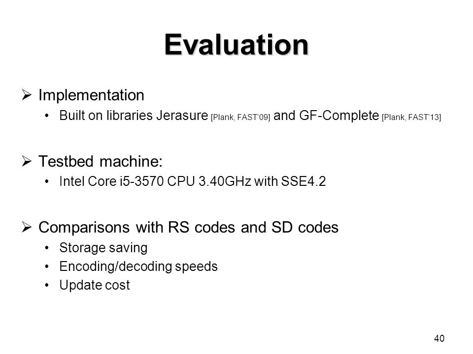 Evaluation  Implementation Built on libraries Jerasure [Plank, FAST'09] and GF-Complete [Plank, FAST'13]  Testbed machine: Intel Core i5-3570 CPU 3.40GHz with SSE4.2  Comparisons with RS codes and SD codes Storage saving Encoding/decoding speeds Update cost 40