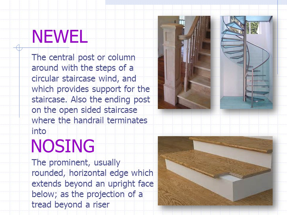NEWEL The central post or column around with the steps of a circular staircase wind, and which provides support for the staircase. Also the ending pos