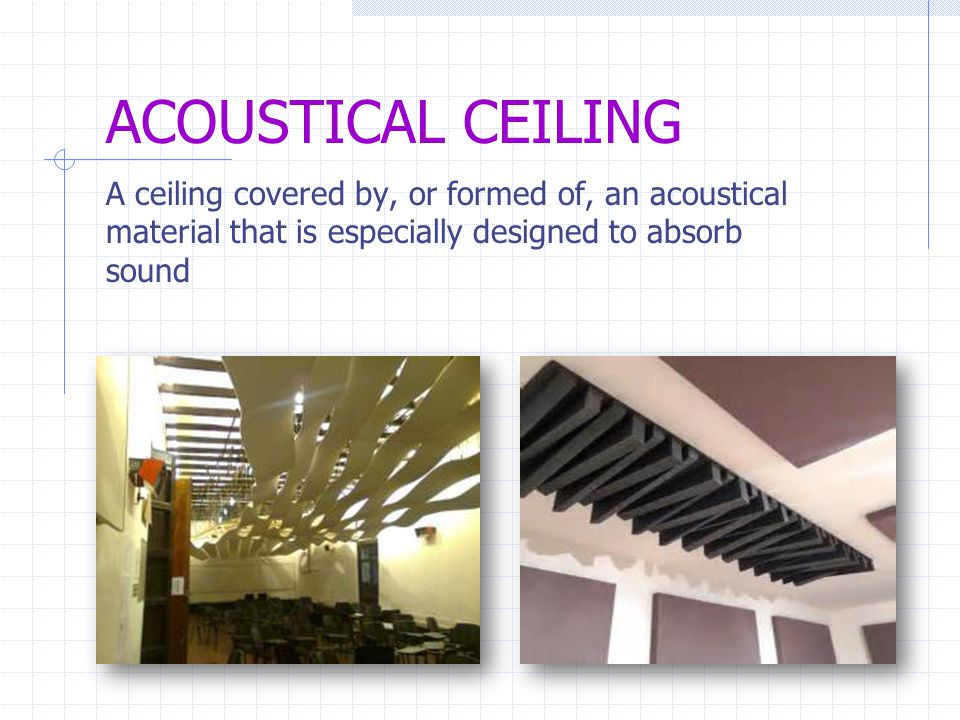 CEILING SUSPENSION SYSTEM A system of metal members designed to support a suspended ceiling, typically an acoustical ceiling SUSPENDED ACOUSTICAL CEILING An acoustical ceiling which is suspended from the building structure above