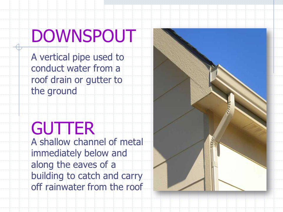 DOWNSPOUT A vertical pipe used to conduct water from a roof drain or gutter to the ground GUTTER A shallow channel of metal immediately below and alon