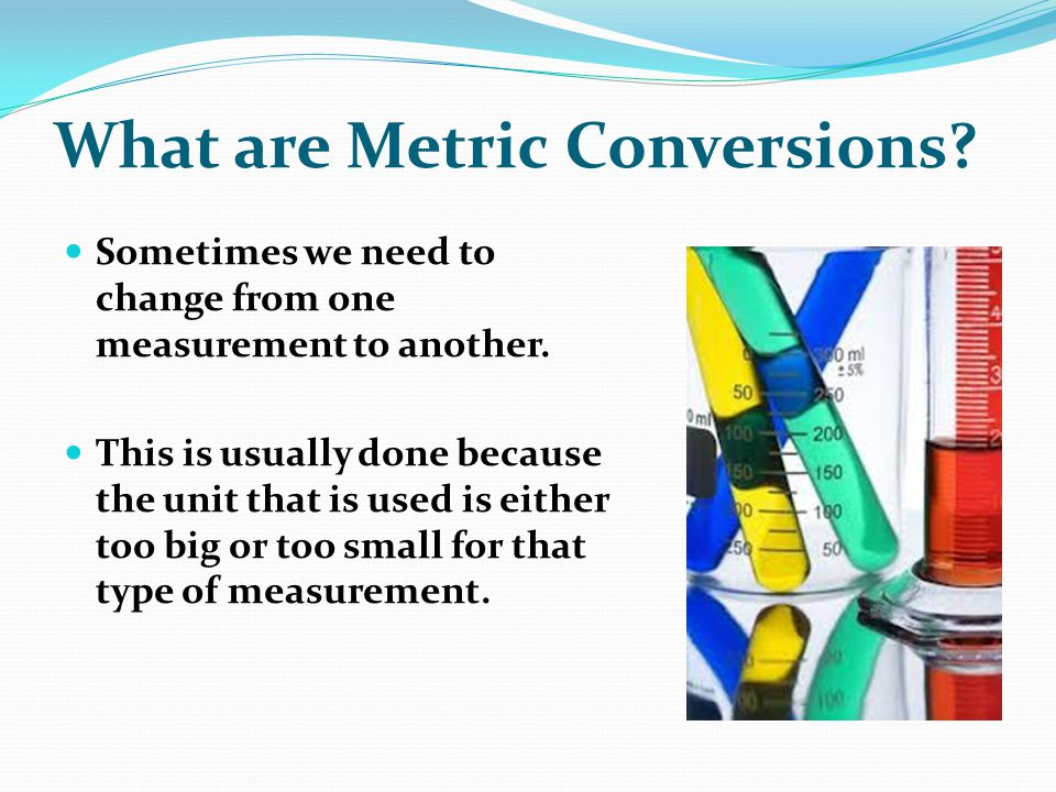 What are Metric Conversions? Sometimes we need to change from one measurement to another. This is usually done because the unit that is used is either