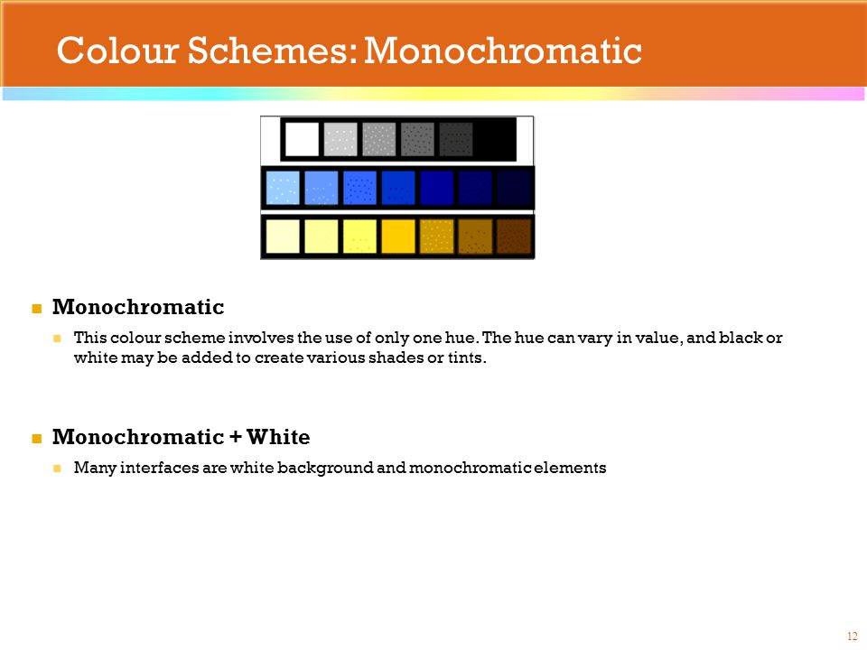 Colour Schemes: Monochromatic 12 Monochromatic This colour scheme involves the use of only one hue. The hue can vary in value, and black or white may