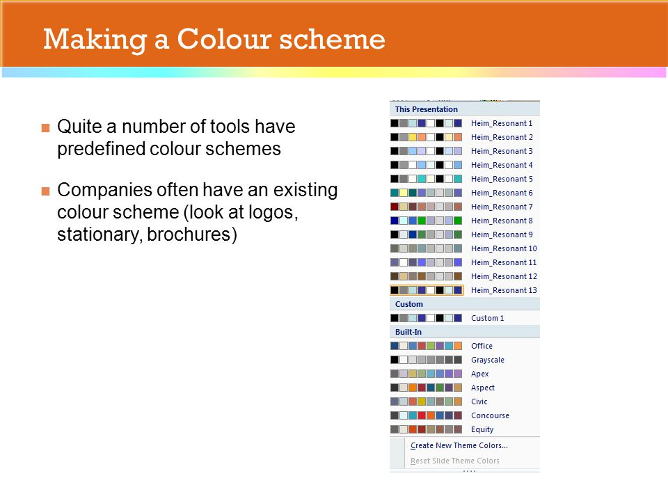 Making a Colour scheme Quite a number of tools have predefined colour schemes Companies often have an existing colour scheme (look at logos, stationary, brochures)