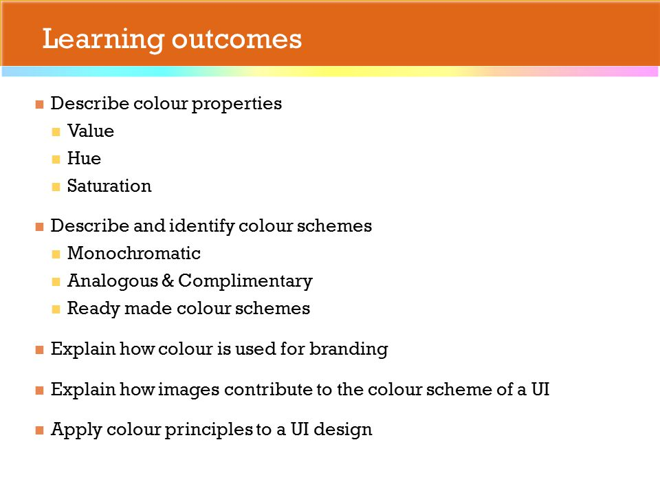 Learning outcomes Describe colour properties Value Hue Saturation Describe and identify colour schemes Monochromatic Analogous & Complimentary Ready made colour schemes Explain how colour is used for branding Explain how images contribute to the colour scheme of a UI Apply colour principles to a UI design