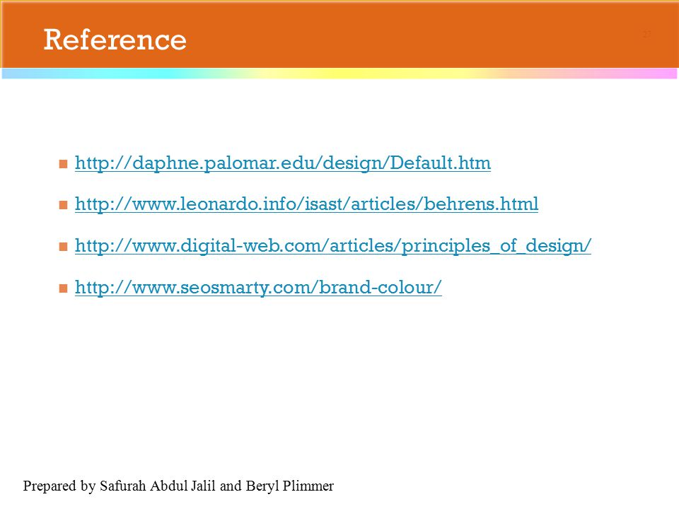 Reference http://daphne.palomar.edu/design/Default.htm http://www.leonardo.info/isast/articles/behrens.html http://www.digital-web.com/articles/principles_of_design/ http://www.seosmarty.com/brand-colour/ 27 Prepared by Safurah Abdul Jalil and Beryl Plimmer