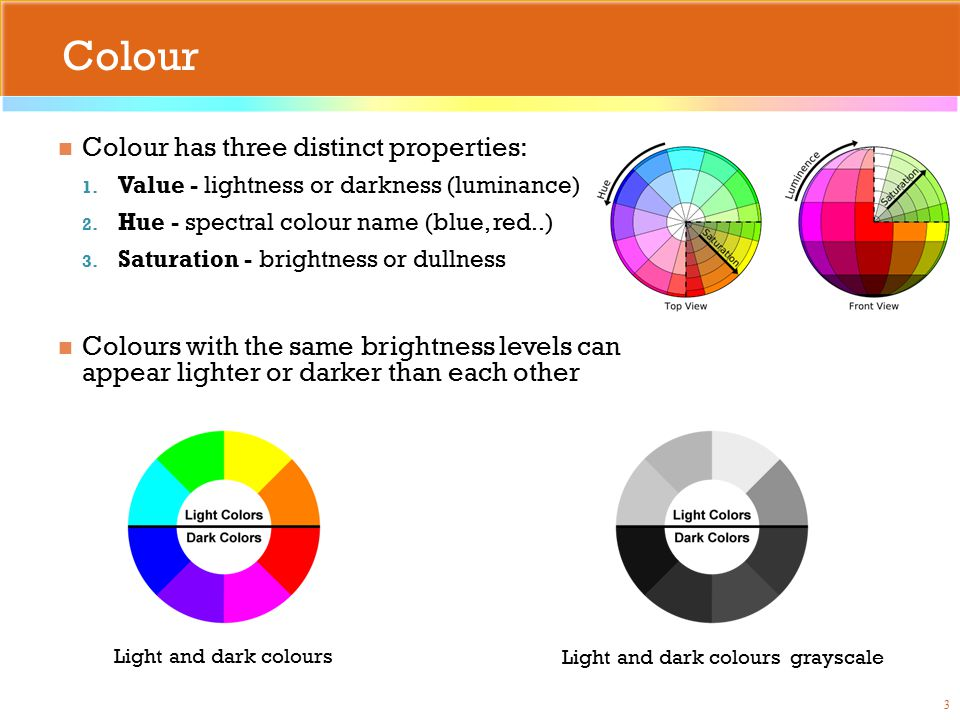 Colour Colour has three distinct properties: 1. Value - lightness or darkness (luminance) 2.