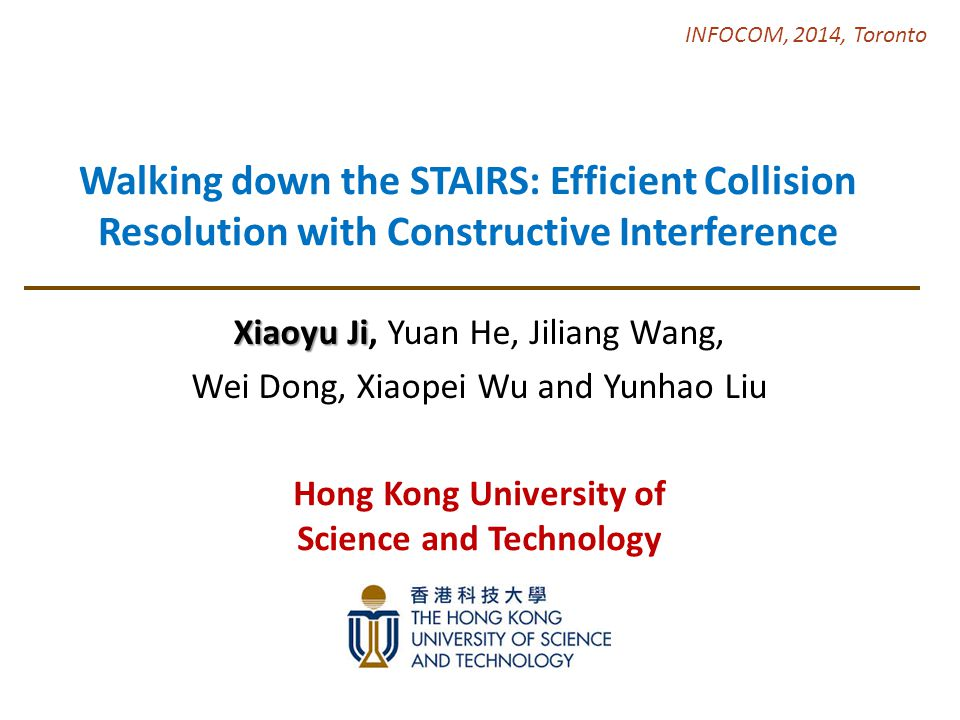Walking down the STAIRS: Efficient Collision Resolution with Constructive Interference Xiaoyu Ji Xiaoyu Ji, Yuan He, Jiliang Wang, Wei Dong, Xiaopei Wu and Yunhao Liu INFOCOM, 2014, Toronto Hong Kong University of Science and Technology