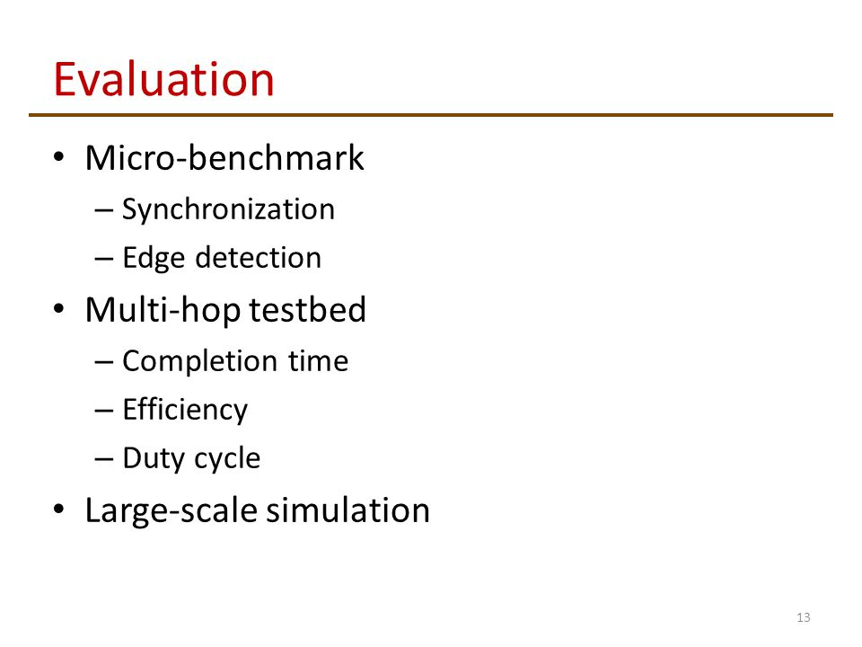 Evaluation Micro-benchmark – Synchronization – Edge detection Multi-hop testbed – Completion time – Efficiency – Duty cycle Large-scale simulation 13