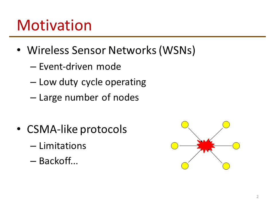 Motivation 2 Wireless Sensor Networks (WSNs) – Event-driven mode – Low duty cycle operating – Large number of nodes CSMA-like protocols – Limitations – Backoff...