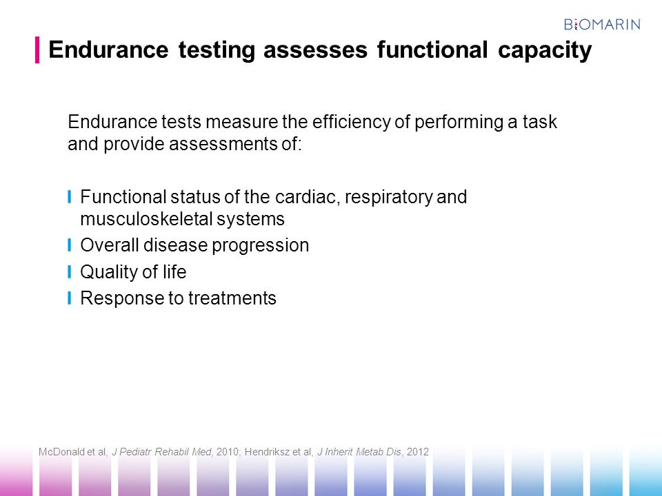 Endurance testing assesses functional capacity Endurance tests measure the efficiency of performing a task and provide assessments of: Functional status of the cardiac, respiratory and musculoskeletal systems Overall disease progression Quality of life Response to treatments McDonald et al, J Pediatr Rehabil Med, 2010; Hendriksz et al, J Inherit Metab Dis, 2012