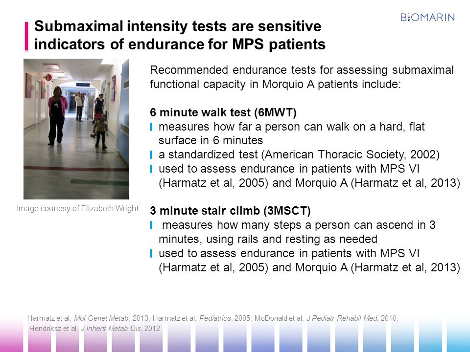 Image courtesy of Elizabeth Wright Recommended endurance tests for assessing submaximal functional capacity in Morquio A patients include: 6 minute walk test (6MWT) measures how far a person can walk on a hard, flat surface in 6 minutes a standardized test (American Thoracic Society, 2002) used to assess endurance in patients with MPS VI (Harmatz et al, 2005) and Morquio A (Harmatz et al, 2013) 3 minute stair climb (3MSCT) measures how many steps a person can ascend in 3 minutes, using rails and resting as needed used to assess endurance in patients with MPS VI (Harmatz et al, 2005) and Morquio A (Harmatz et al, 2013) Harmatz et al, Mol Genet Metab, 2013; Harmatz et al, Pediatrics, 2005; McDonald et al, J Pediatr Rehabil Med, 2010; Hendriksz et al, J Inherit Metab Dis, 2012 Submaximal intensity tests are sensitive indicators of endurance for MPS patients