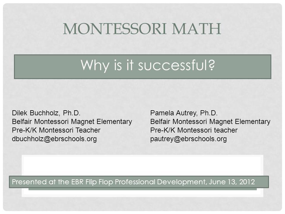 MONTESSORI MATH Why is it successful? Dilek Buchholz, Ph.D. Belfair Montessori Magnet Elementary Pre-K/K Montessori Teacher dbuchholz@ebrschools.org P