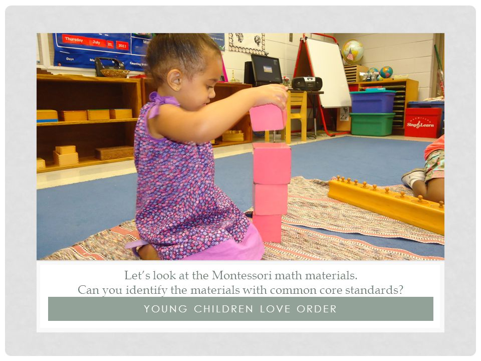 YOUNG CHILDREN LOVE ORDER Let's look at the Montessori math materials. Can you identify the materials with common core standards?