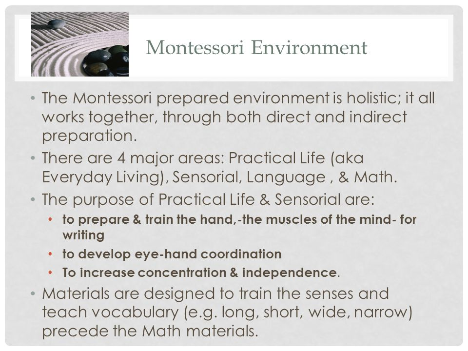 Montessori Environment The Montessori prepared environment is holistic; it all works together, through both direct and indirect preparation. There are