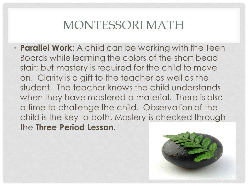 MONTESSORI MATH Parallel Work : A child can be working with the Teen Boards while learning the colors of the short bead stair; but mastery is required