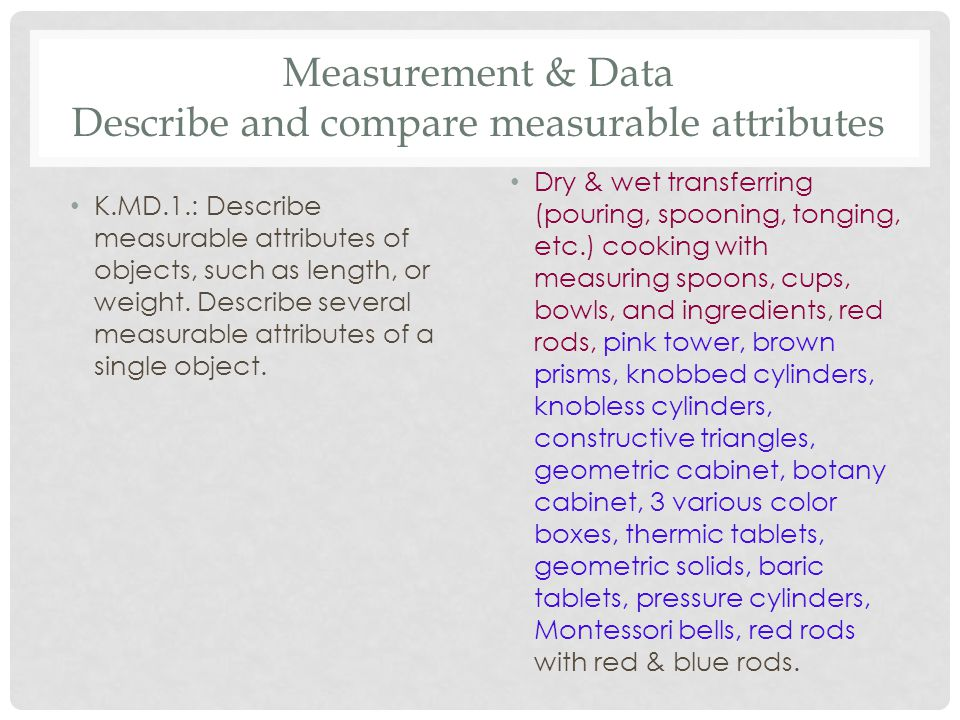 Measurement & Data Describe and compare measurable attributes K.MD.1.: Describe measurable attributes of objects, such as length, or weight. Describe