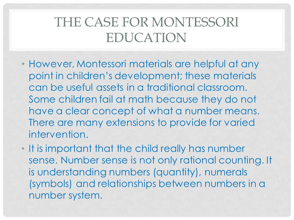 THE CASE FOR MONTESSORI EDUCATION However, Montessori materials are helpful at any point in children's development; these materials can be useful asse