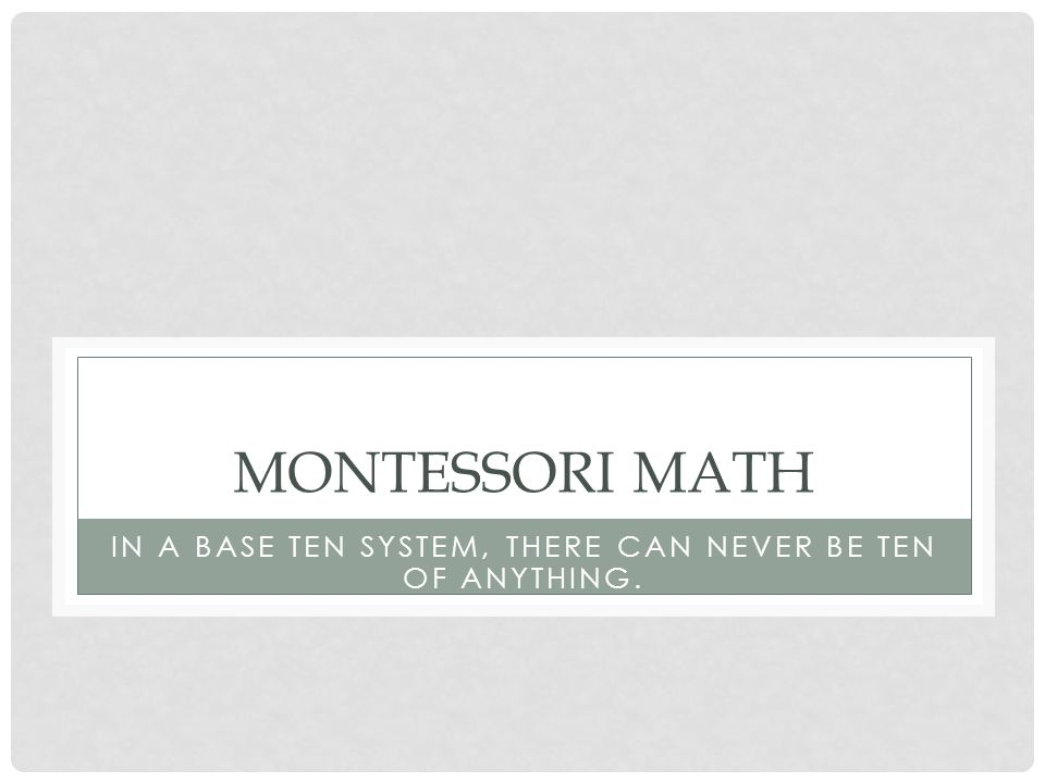 MONTESSORI MATH IN A BASE TEN SYSTEM, THERE CAN NEVER BE TEN OF ANYTHING.