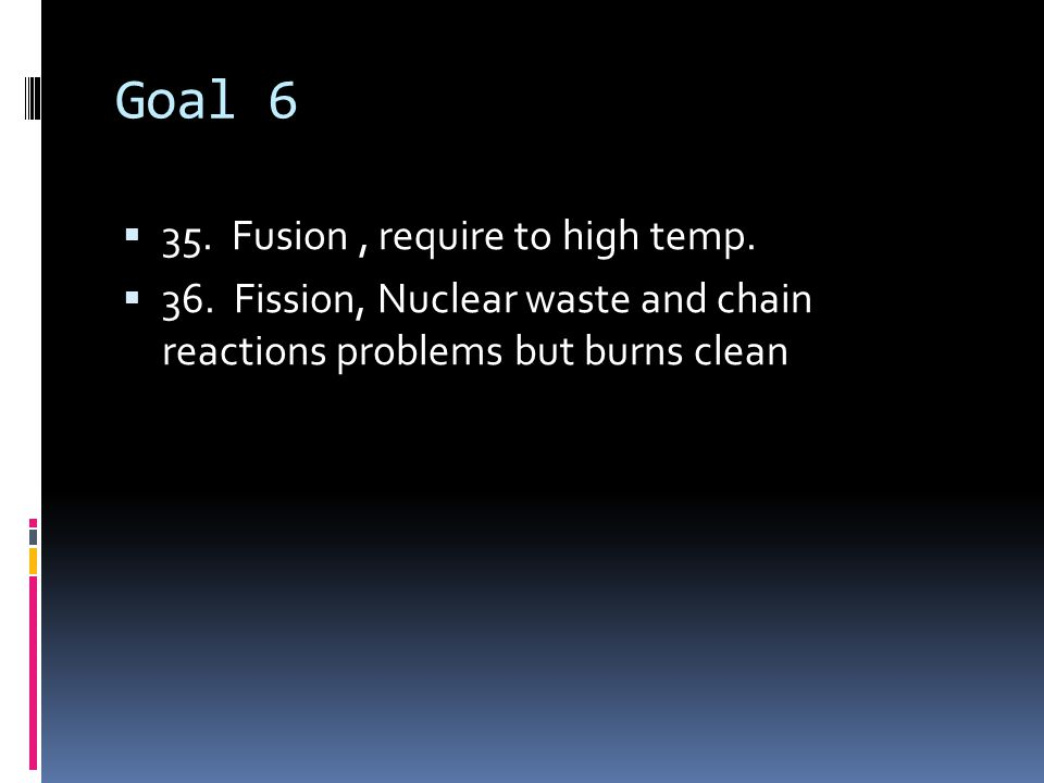 Goal 6  35. Fusion, require to high temp.  36.