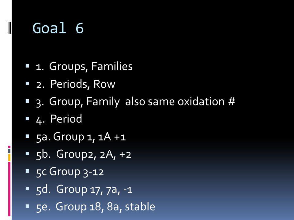 Goal 6  1. Groups, Families  2. Periods, Row  3.