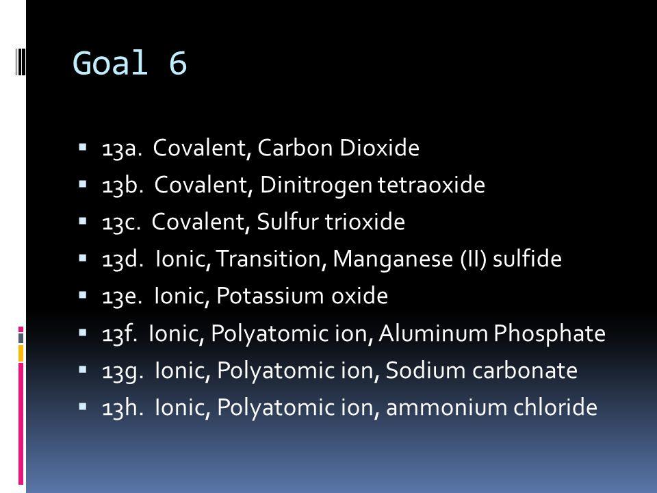 Goal 6  13a. Covalent, Carbon Dioxide  13b. Covalent, Dinitrogen tetraoxide  13c. Covalent, Sulfur trioxide  13d. Ionic, Transition, Manganese (II