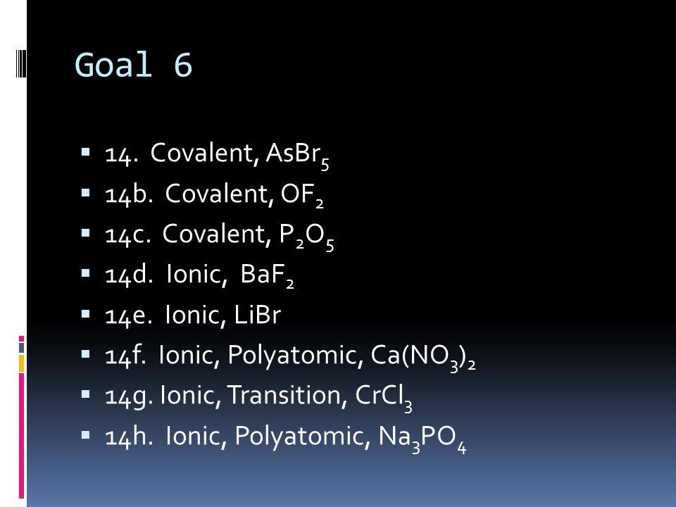 Goal 6  14. Covalent, AsBr 5  14b. Covalent, OF 2  14c. Covalent, P 2 O 5  14d. Ionic, BaF 2  14e. Ionic, LiBr  14f. Ionic, Polyatomic, Ca(NO 3