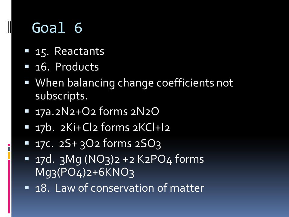 Goal 6  15. Reactants  16. Products  When balancing change coefficients not subscripts.