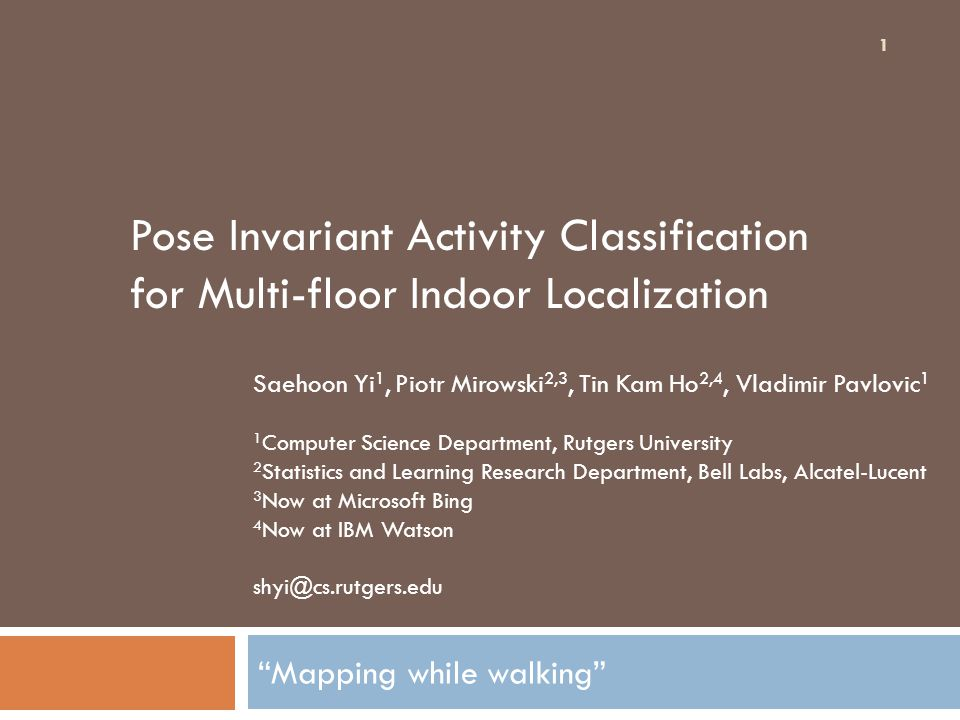 Mapping while walking 1 Saehoon Yi 1, Piotr Mirowski 2,3, Tin Kam Ho 2,4, Vladimir Pavlovic 1 1 Computer Science Department, Rutgers University 2 Statistics and Learning Research Department, Bell Labs, Alcatel-Lucent 3 Now at Microsoft Bing 4 Now at IBM Watson shyi@cs.rutgers.edu Pose Invariant Activity Classification for Multi-floor Indoor Localization