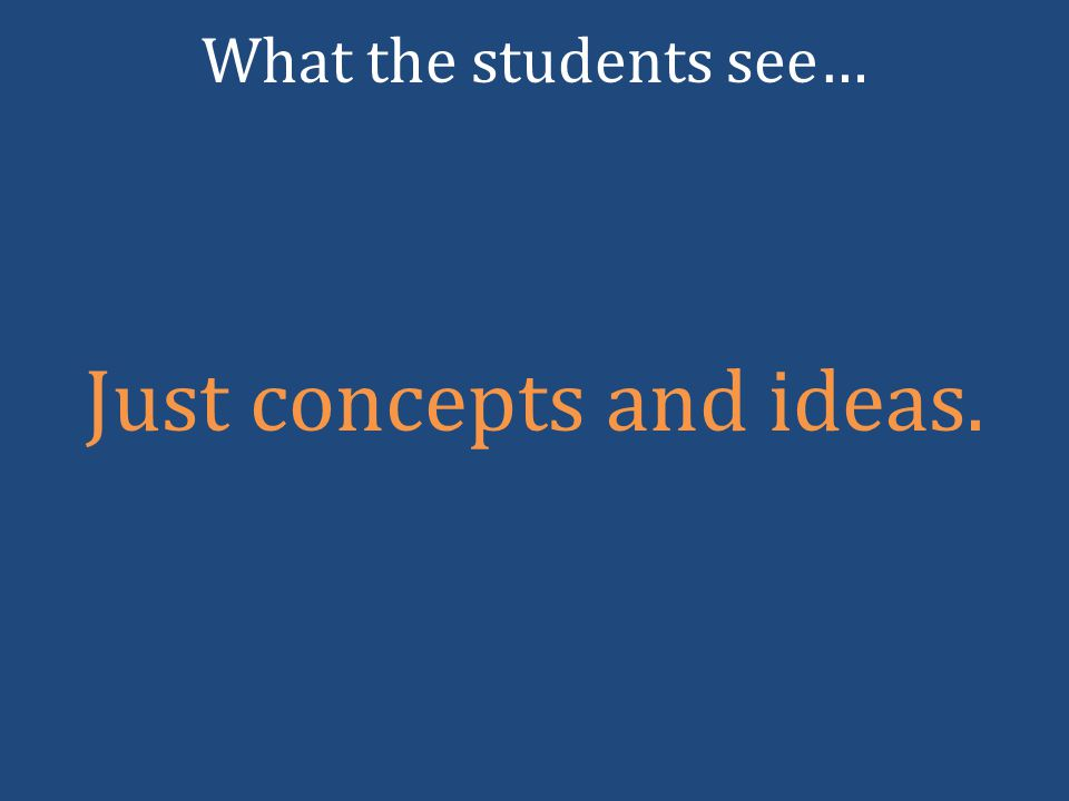 Just concepts and ideas. What the students see…