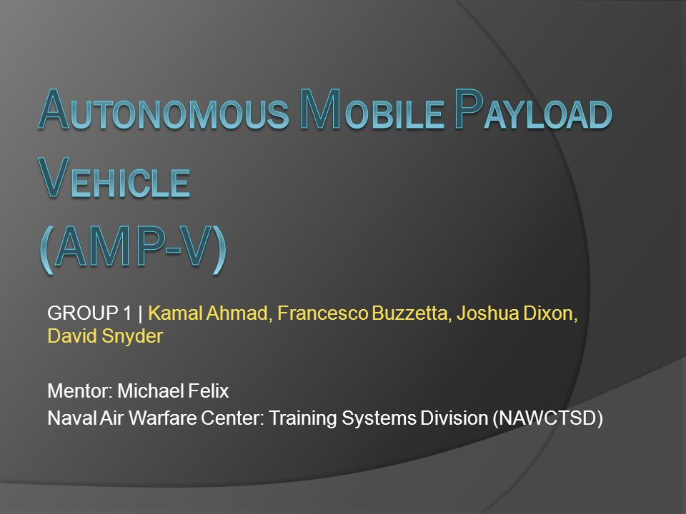 GROUP 1 | Kamal Ahmad, Francesco Buzzetta, Joshua Dixon, David Snyder Mentor: Michael Felix Naval Air Warfare Center: Training Systems Division (NAWCTSD)