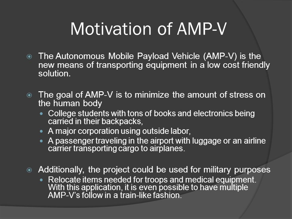 Motivation of AMP-V  The Autonomous Mobile Payload Vehicle (AMP-V) is the new means of transporting equipment in a low cost friendly solution.  The