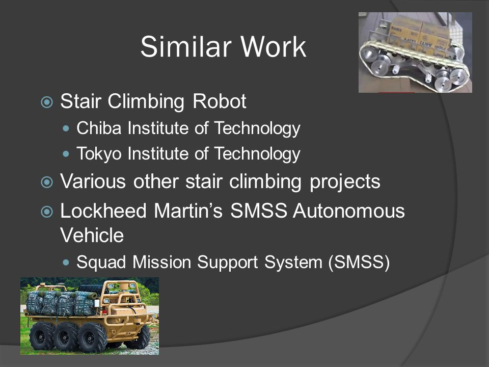 Similar Work  Stair Climbing Robot Chiba Institute of Technology Tokyo Institute of Technology  Various other stair climbing projects  Lockheed Martin's SMSS Autonomous Vehicle Squad Mission Support System (SMSS)