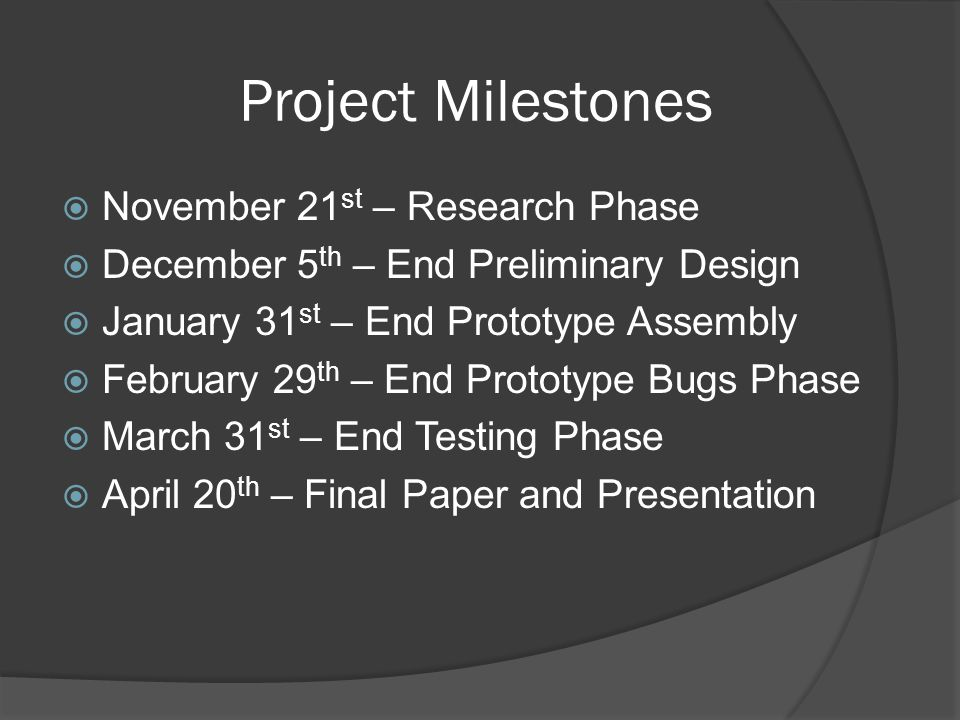 Project Milestones  November 21 st – Research Phase  December 5 th – End Preliminary Design  January 31 st – End Prototype Assembly  February 29 th – End Prototype Bugs Phase  March 31 st – End Testing Phase  April 20 th – Final Paper and Presentation