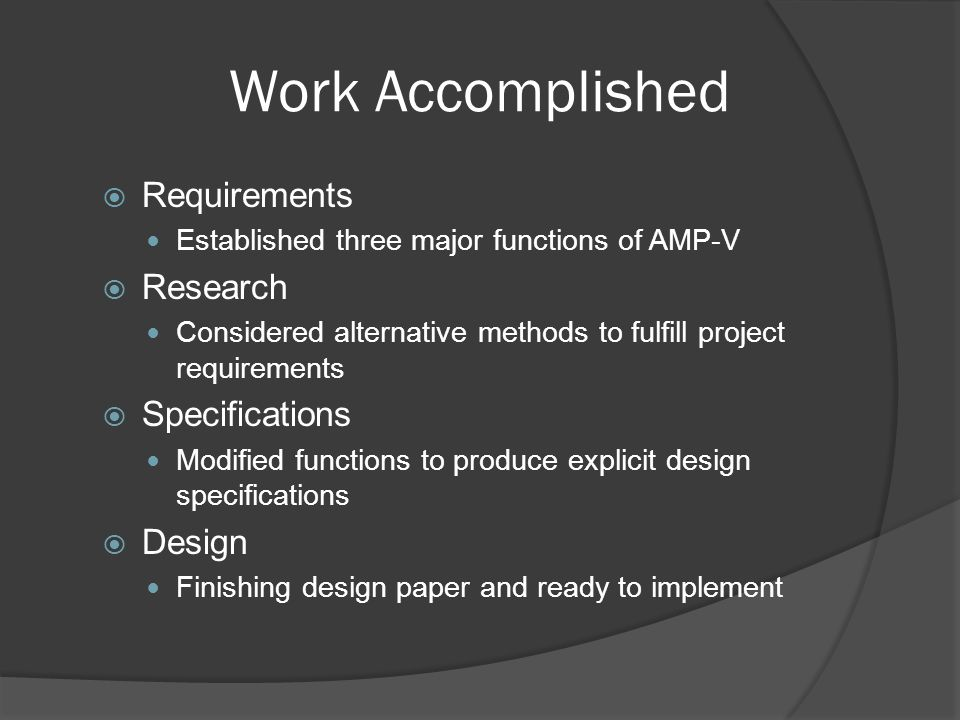 Work Accomplished  Requirements Established three major functions of AMP-V  Research Considered alternative methods to fulfill project requirements  Specifications Modified functions to produce explicit design specifications  Design Finishing design paper and ready to implement