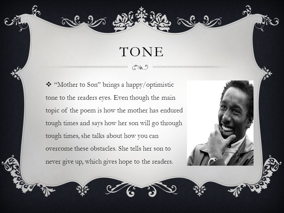 TONE  Mother to Son brings a happy/optimistic tone to the readers eyes.