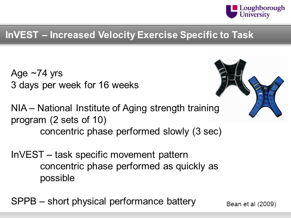 InVEST – Increased Velocity Exercise Specific to Task Bean et al (2009) Age ~74 yrs 3 days per week for 16 weeks NIA – National Institute of Aging strength training program (2 sets of 10) concentric phase performed slowly (3 sec) InVEST – task specific movement pattern concentric phase performed as quickly as possible SPPB – short physical performance battery
