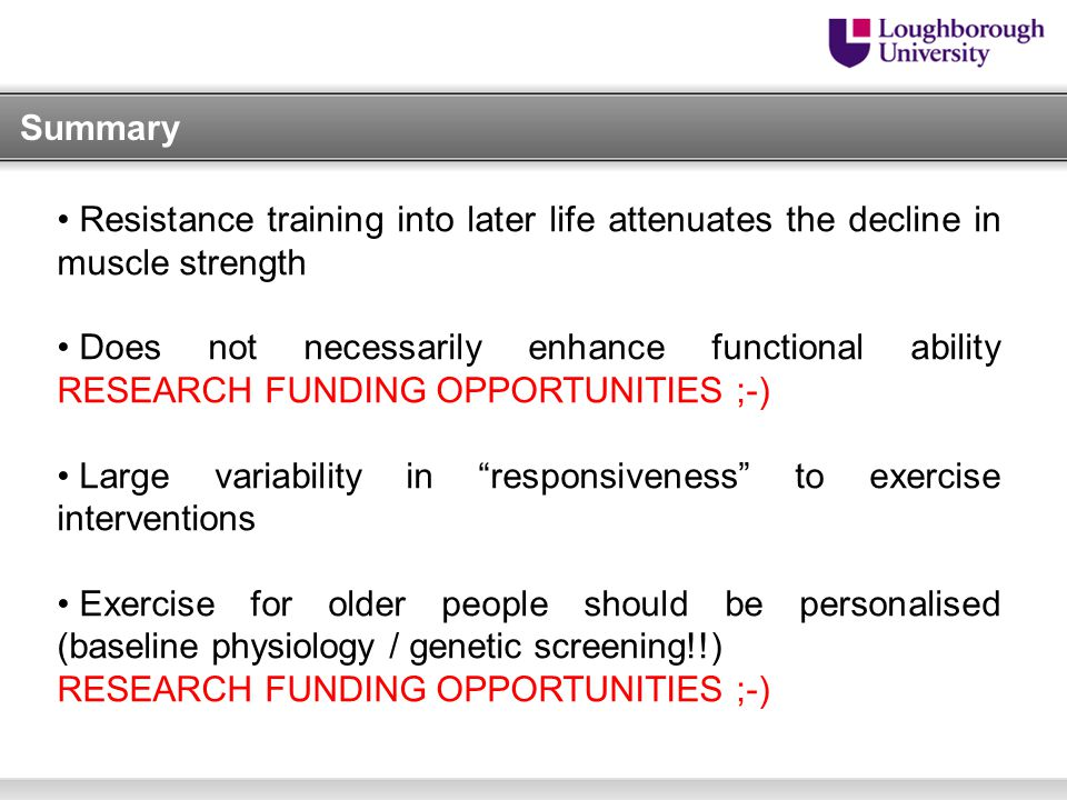 Summary Resistance training into later life attenuates the decline in muscle strength Does not necessarily enhance functional ability RESEARCH FUNDING OPPORTUNITIES ;-) Large variability in responsiveness to exercise interventions Exercise for older people should be personalised (baseline physiology / genetic screening!!) RESEARCH FUNDING OPPORTUNITIES ;-)