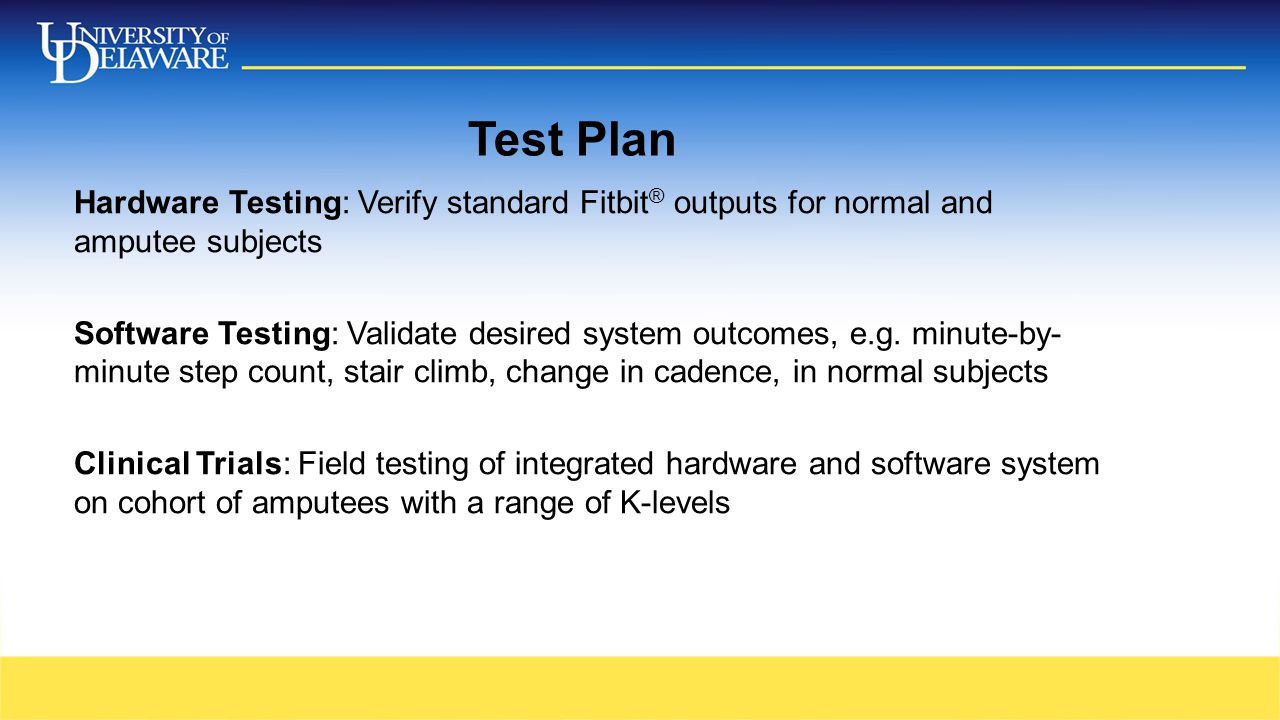 Test Plan Hardware Testing: Verify standard Fitbit ® outputs for normal and amputee subjects Software Testing: Validate desired system outcomes, e.g.
