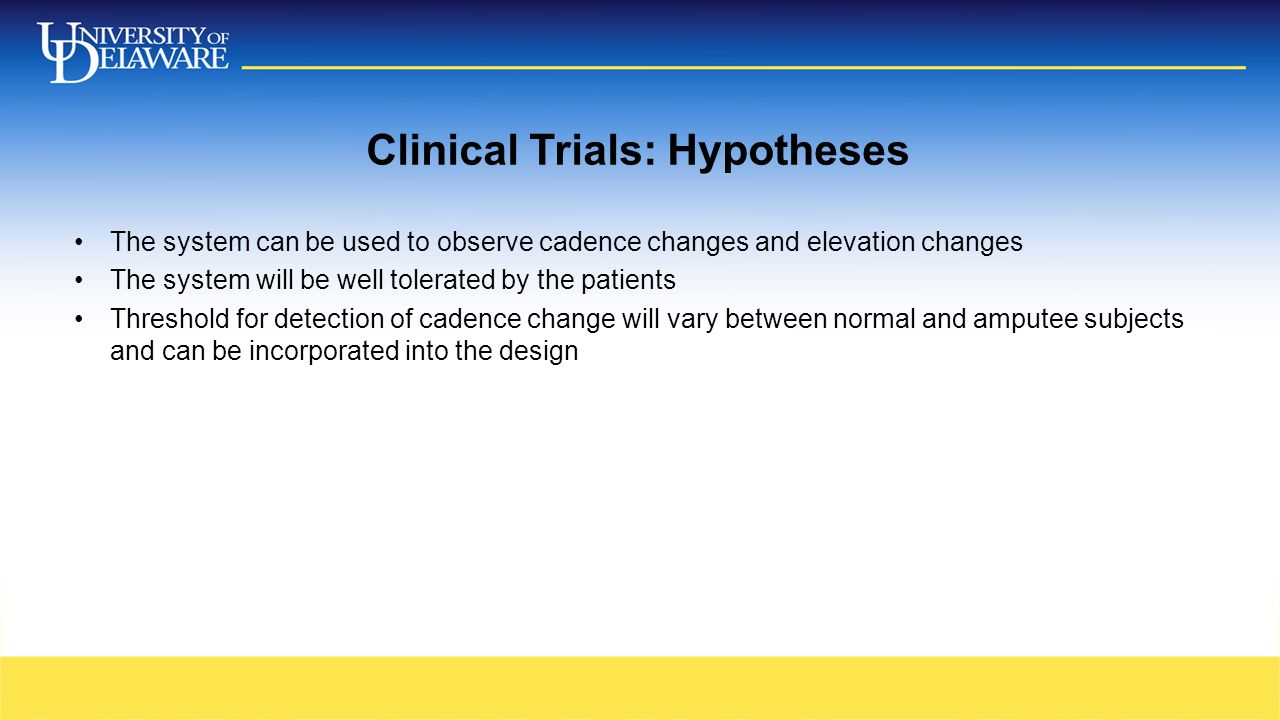 Clinical Trials: Hypotheses The system can be used to observe cadence changes and elevation changes The system will be well tolerated by the patients Threshold for detection of cadence change will vary between normal and amputee subjects and can be incorporated into the design