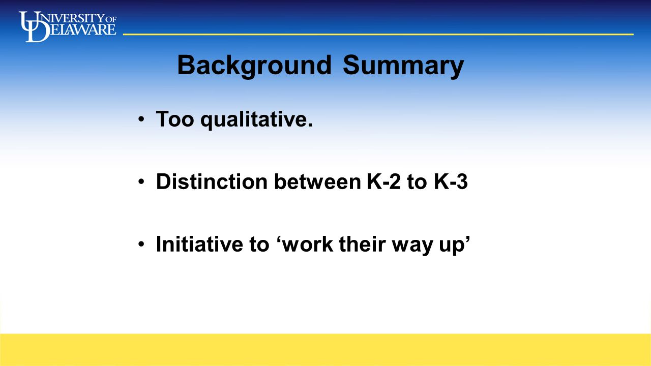 Background Summary Too qualitative. Distinction between K-2 to K-3 Initiative to 'work their way up'