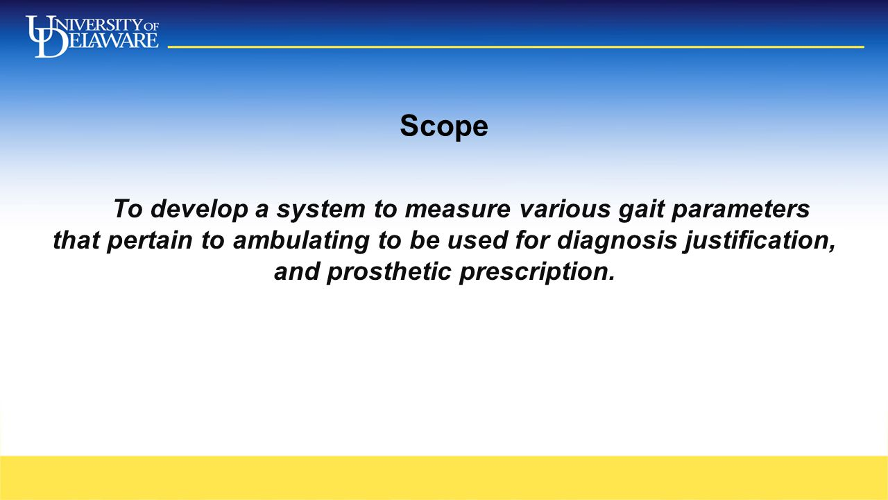 Scope To develop a system to measure various gait parameters that pertain to ambulating to be used for diagnosis justification, and prosthetic prescri