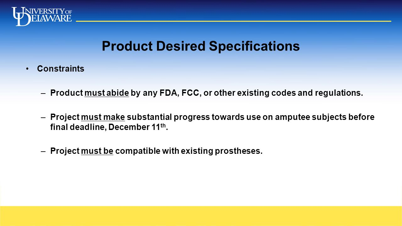 Product Desired Specifications Constraints –Product must abide by any FDA, FCC, or other existing codes and regulations. –Project must make substantia